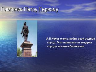 Памятник Петру Первому А.П.Чехов очень любил свой родной город. Этот памятник