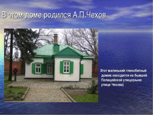 В этом доме родился А.П.Чехов Этот маленький глинобитный домик находится на б