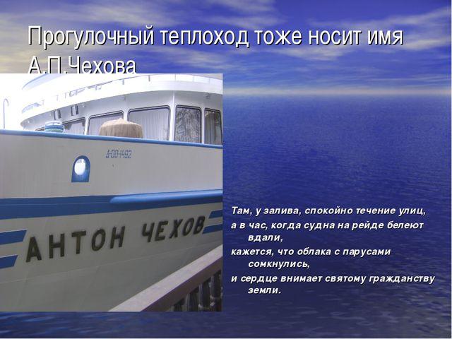 Прогулочный теплоход тоже носит имя А.П.Чехова Там, у залива, спокойно течени...