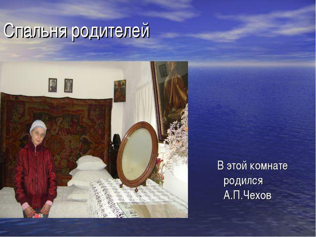 Спальня родителей В этой комнате родился А.П.Чехов