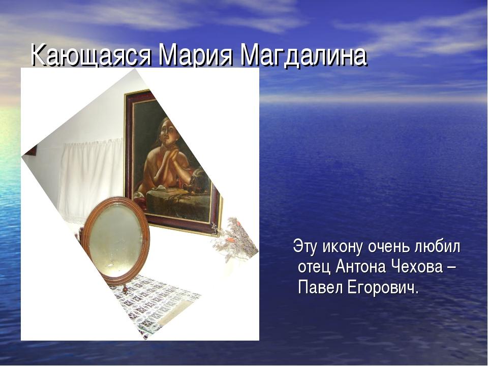 Кающаяся Мария Магдалина Эту икону очень любил отец Антона Чехова – Павел Его...