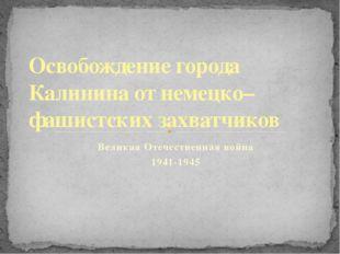 Великая Отечественная война 1941-1945 Освобождение города Калинина от немецко