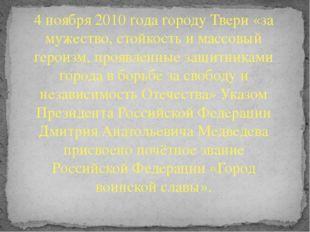 4 ноября 2010 года городу Твери «за мужество, стойкость и массовый героизм, п