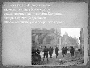 С 13 октября 1941 года начались тяжелые уличные бои с храбро сражавшимися защ