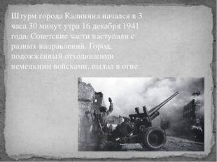 Штурм города Калинина начался в 3 часа 30 минут утра 16 декабря 1941 года. С