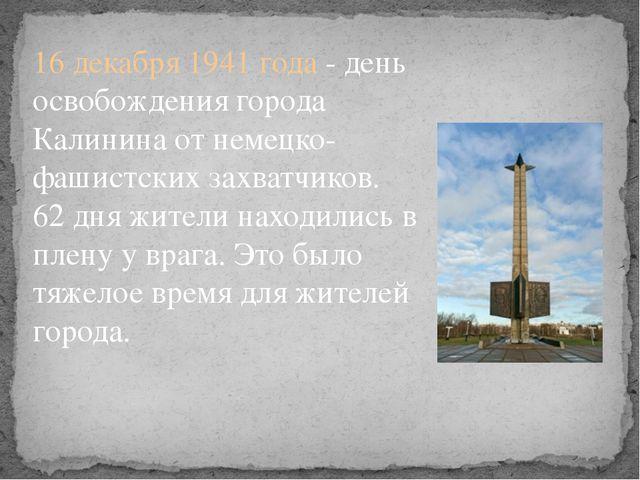 16 декабря 1941 года - день освобождения города Калинина от немецко-фашистски...