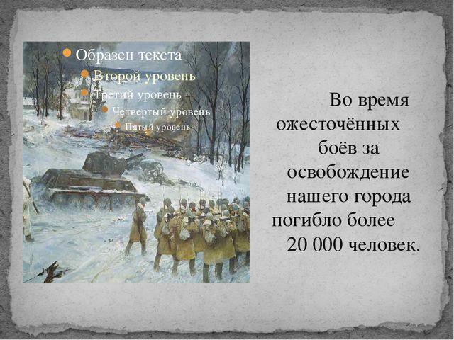 Во время ожесточённых боёв за освобождение нашего города погибло более 20 00...