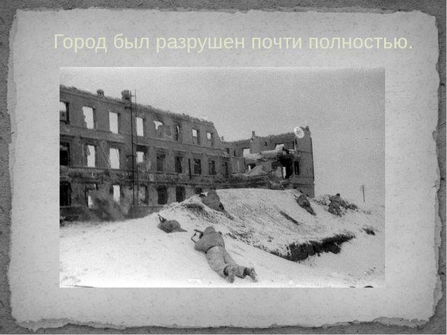 Город был разрушен почти полностью.