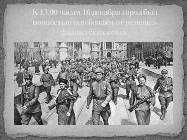 К 13.00 часам 16 декабря город был полностью освобождён от немецко-фашистских...