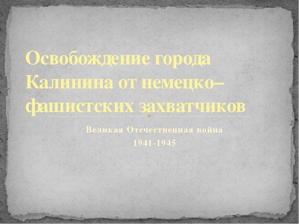 Великая Отечественная война 1941-1945 Освобождение города Калинина от немецко...