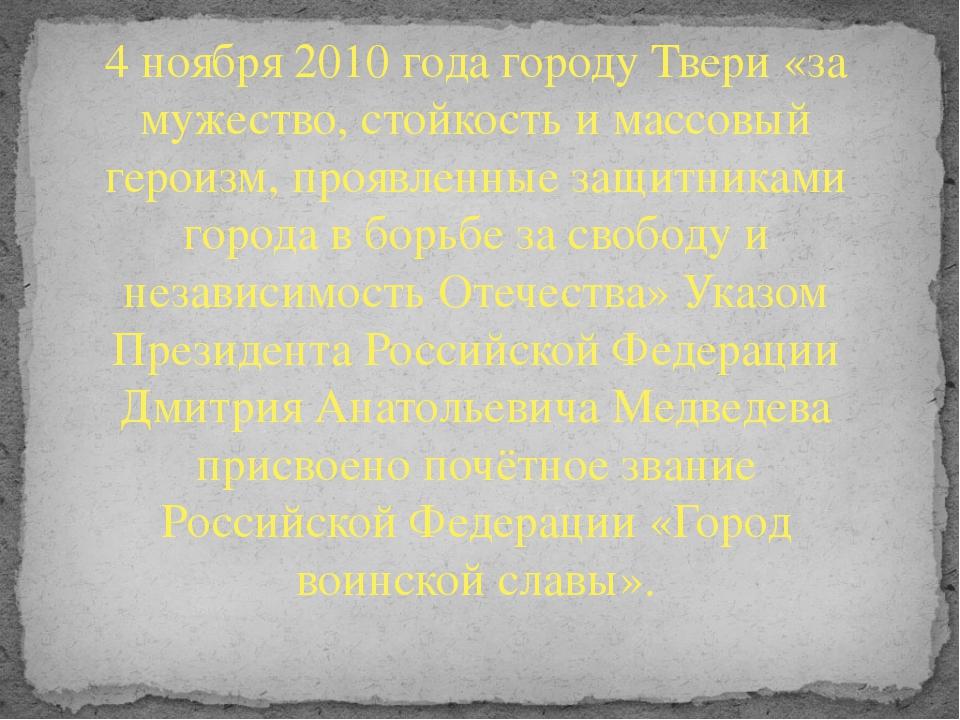 4 ноября 2010 года городу Твери «за мужество, стойкость и массовый героизм, п...