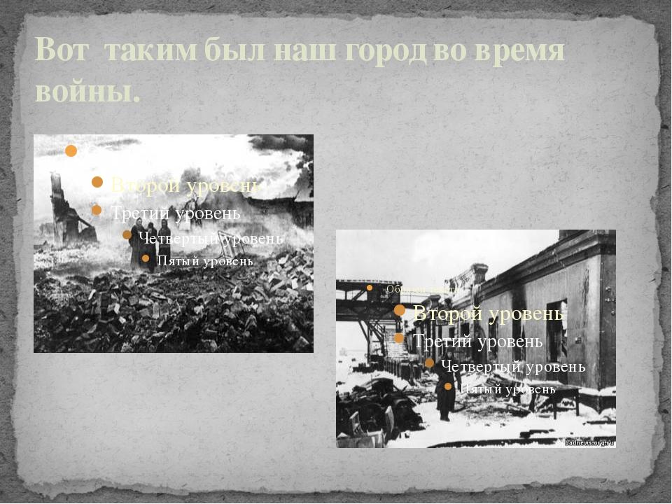 Вот таким был наш город во время войны.