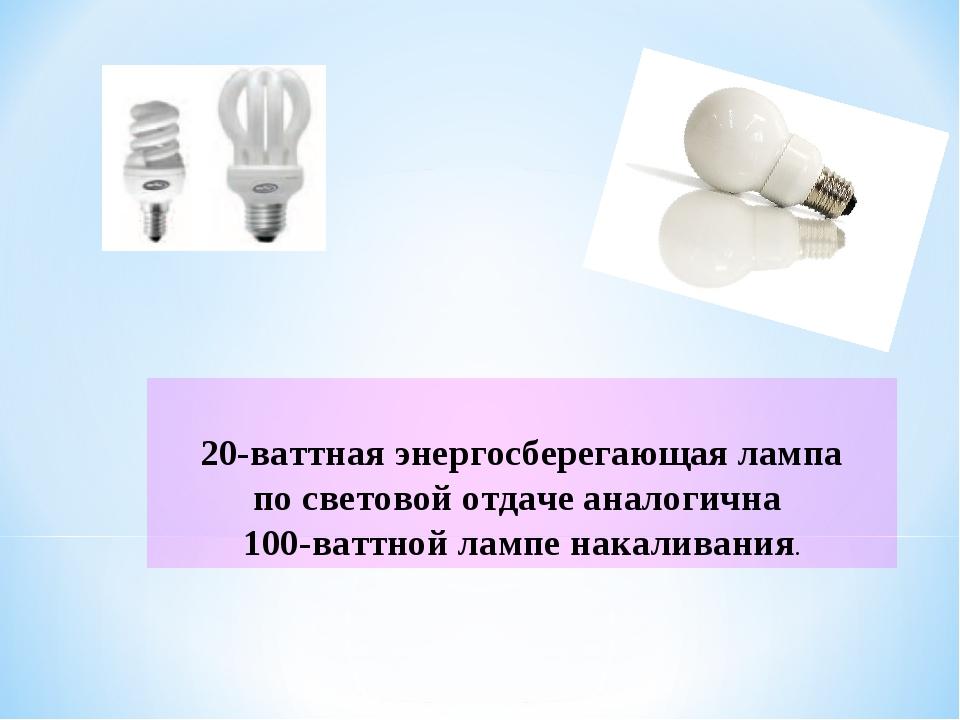 20-ваттная энергосберегающая лампа по световой отдаче аналогична 100-ваттной...