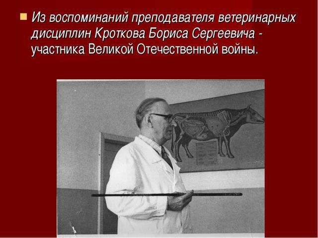 Из воспоминаний преподавателя ветеринарных дисциплин Кроткова Бориса Сергееви...