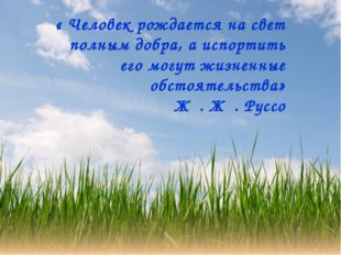« Человек рождается на свет полным добра, а испортить его могут жизненные обс