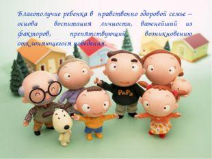 Благополучие ребенка в нравственно здоровой семье – основа воспитания личнос
