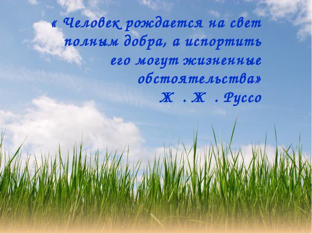 « Человек рождается на свет полным добра, а испортить его могут жизненные обс...