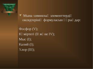 Мына химиялық элементтердің оксидтерінің формуласын құрыңдар: Фосфор (V); Кө