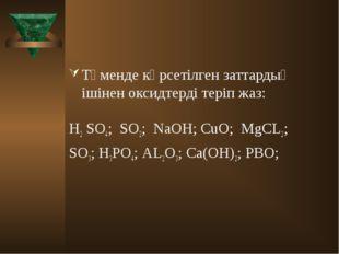 Төменде көрсетілген заттардың ішінен оксидтерді теріп жаз: H2 SO4; SO2; NaOH;