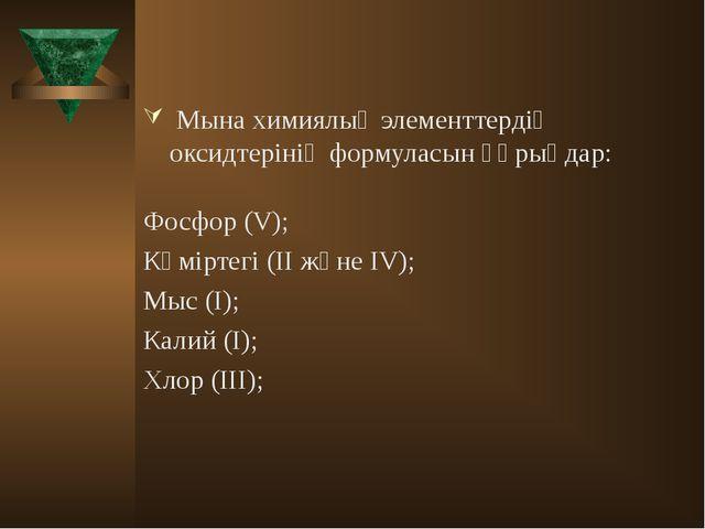 Мына химиялық элементтердің оксидтерінің формуласын құрыңдар: Фосфор (V); Кө...