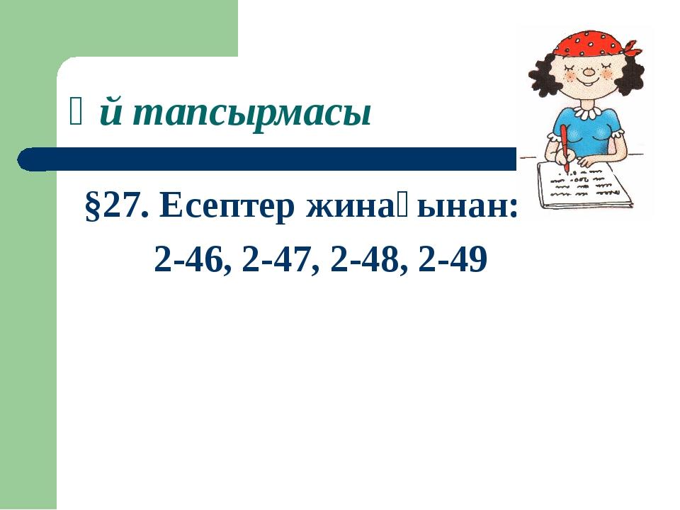 Үй тапсырмасы §27. Есептер жинағынан: 2-46, 2-47, 2-48, 2-49