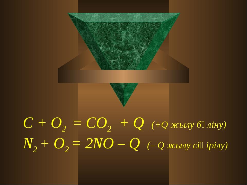 С + О2 = СО2 + Q (+Q жылу бөліну) N2 + О2 = 2NО – Q (– Q жылу сіңірілу)