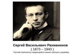 Сергей Васильевич Рахманинов ( 1873 – 1943 ) Русский композитор, выдающийся