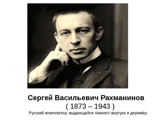 Сергей Васильевич Рахманинов ( 1873 – 1943 ) Русский композитор, выдающийся...