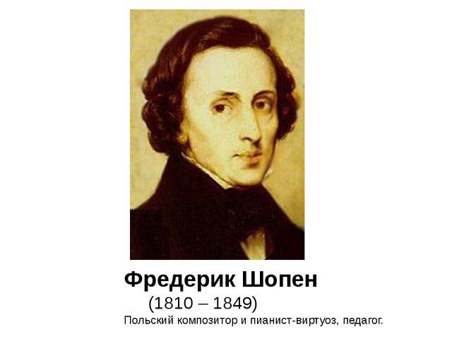 Фредерик Шопен (1810 – 1849) Польский композитор и пианист-виртуоз, педагог.