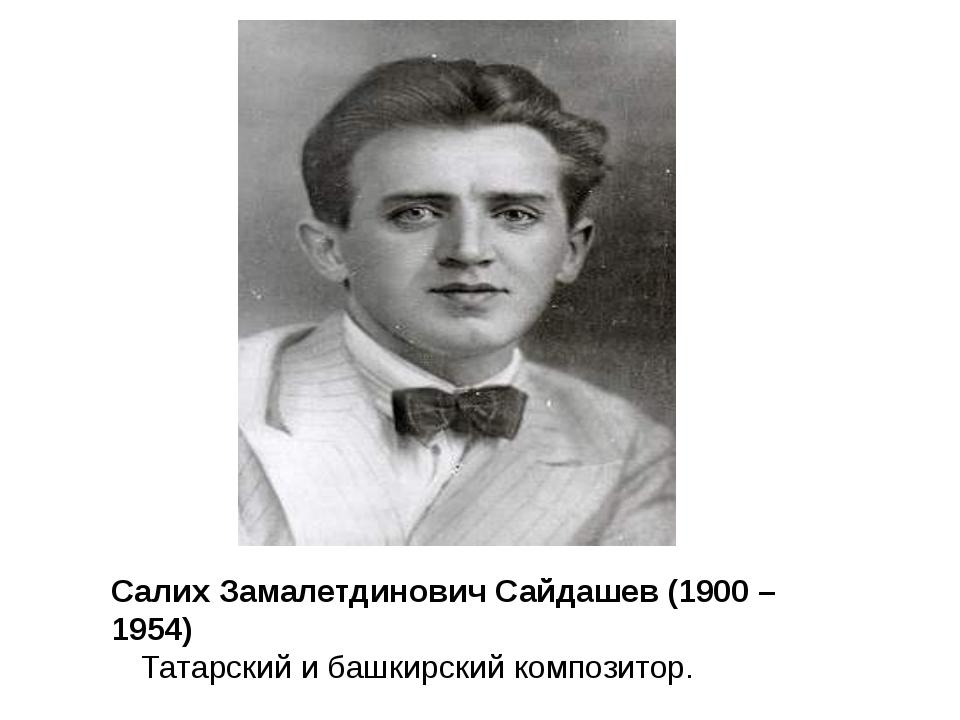 Салих Замалетдинович Сайдашев (1900 – 1954) Татарский и башкирский композитор.