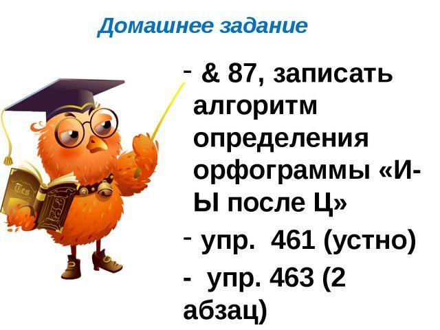 Домашнее задание & 87, записать алгоритм определения орфограммы «И-Ы после Ц»...
