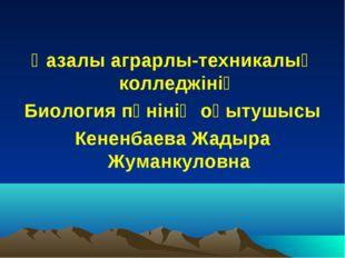 Қазалы аграрлы-техникалық колледжінің Биология пәнінің оқытушысы Кененбаева