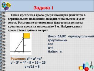 Дано: ∆АВС -прямоугольный треугольник а=3 в=4 Найти: с Точка крепления троса,