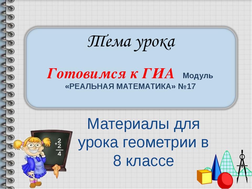 Готовимся к ГИА Модуль «РЕАЛЬНАЯ МАТЕМАТИКА» №17 Материалы для урока геометри...