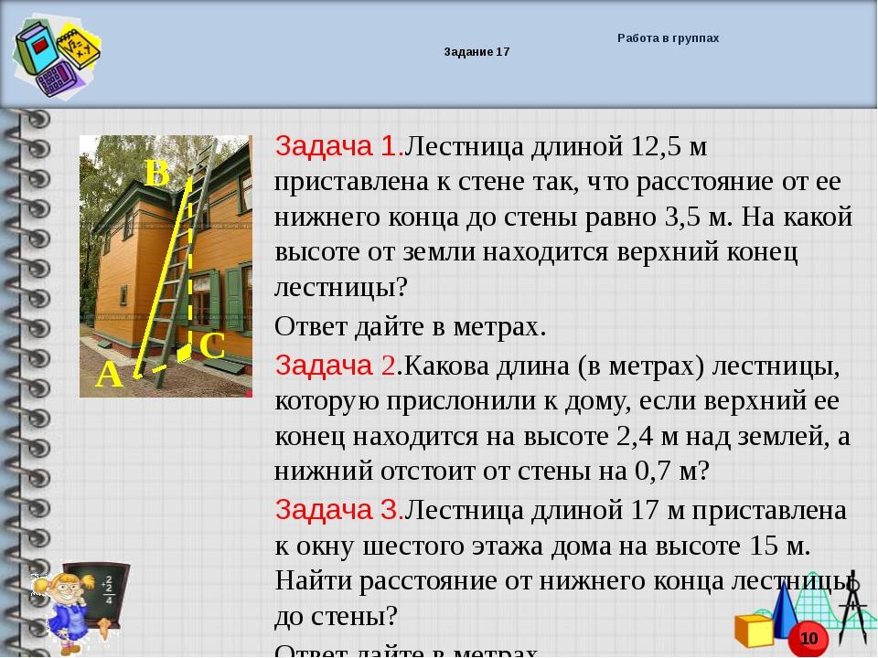 Работа в группах Задание 17 Задача 1.Лестница длиной 12,5 м приставлена к ст...