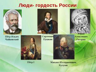 Люди- гордость России Юрий Алексеевич Гагарин Александр Сергеевич Пушкин Пётр