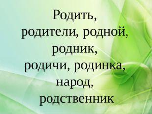 Родить, родители, родной, родник, родичи, родинка, народ, родственник