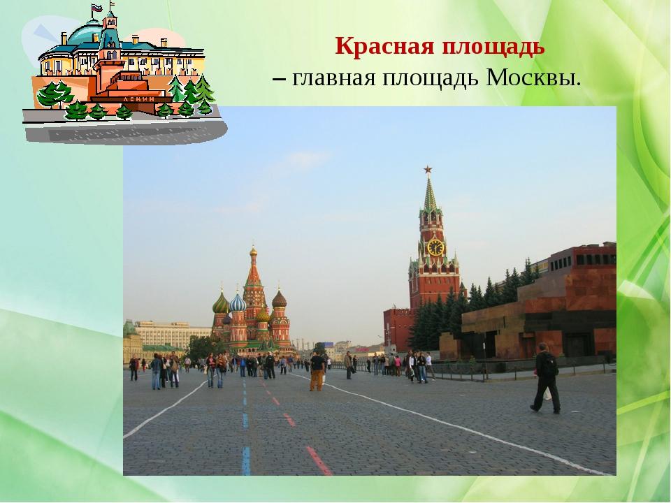 Красная площадь – главная площадь Москвы.