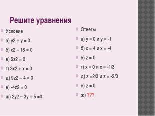 Решите уравнения Условие a) y2 + y = 0 б) x2 – 16 = 0 в) 5z2 = 0 г) 3x2 + x
