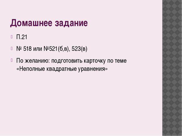 Домашнее задание П.21 № 518 или №521(б,в), 523(в) По желанию: подготовить кар...