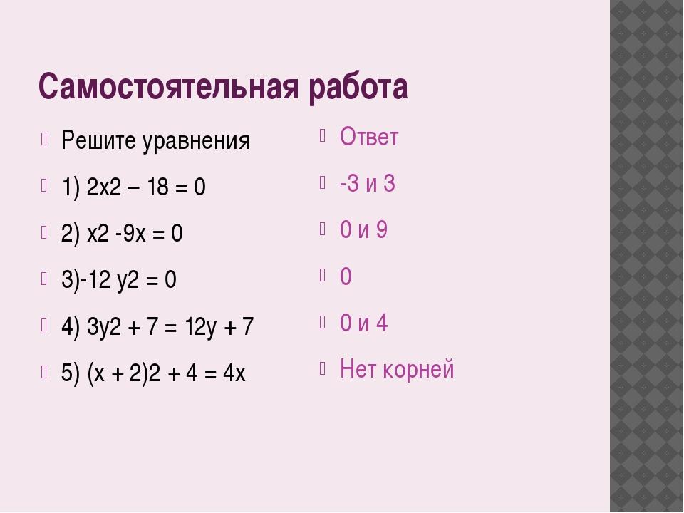 Самостоятельная работа Решите уравнения 1) 2x2 – 18 = 0 2) x2 -9x = 0 3)-12 y...