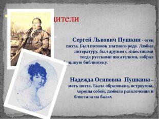 Родители Сергей Львович Пушкин - отец поэта. Был потомок знатного рода. Люби
