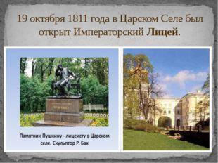 19 октября 1811 года в Царском Селебыл открыт ИмператорскийЛицей.