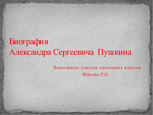 Выполнила: учитель начальных классов Юрьева Р.Н. Биография Александра Сергее...