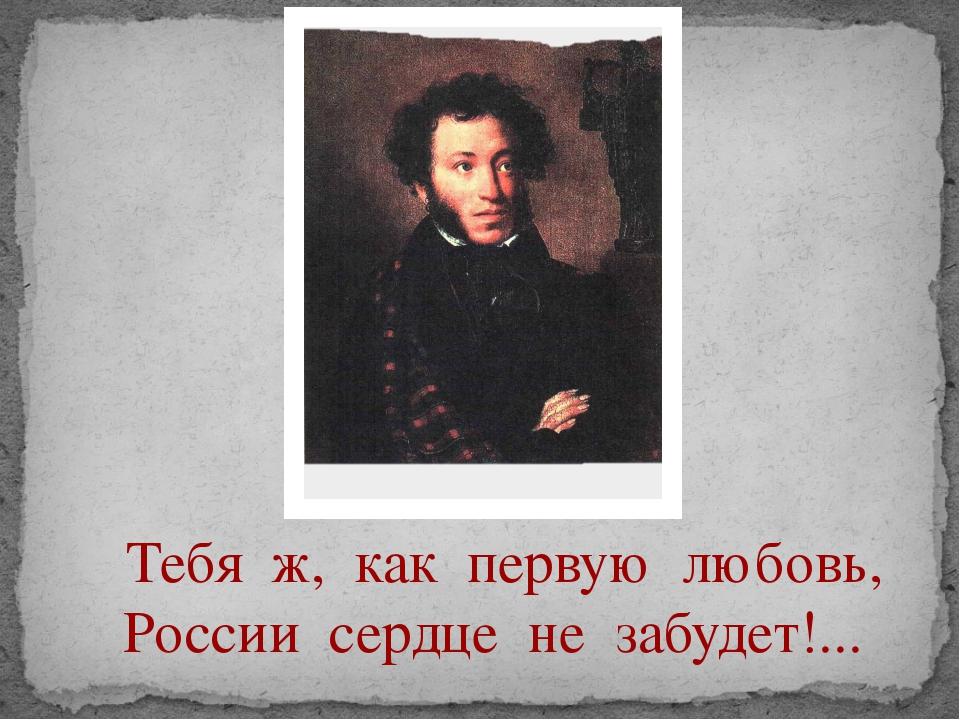 Тебя ж, как первую любовь, России сердце не забудет!...