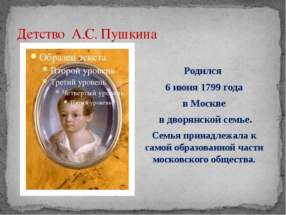 Детство А.С. Пушкина Родился 6 июня 1799 года в Москве в дворянской семье. Се...