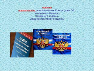 новизна практическое использование Конституции РФ , Уголовного Кодекса , Сем