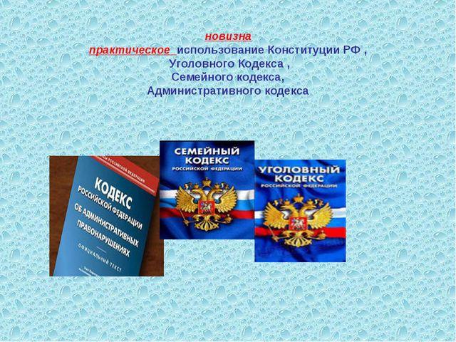 новизна практическое использование Конституции РФ , Уголовного Кодекса , Сем...