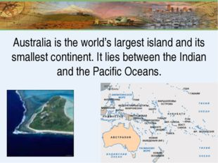 Australia is the world's largest island and its smallest continent. It lies b