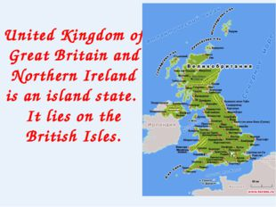 United Kingdom of Great Britain and Northern Ireland is an island state. It l